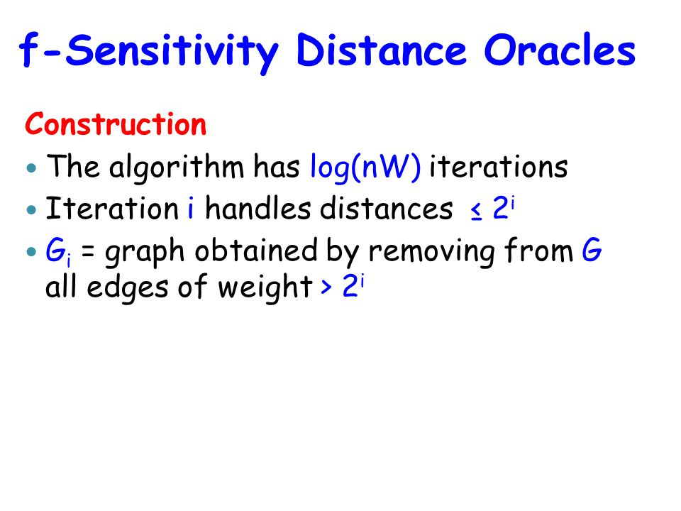 Construction The algorithm has log(nW) iterations Iteration i handles distances ≤ 2 i G i = graph obtained by removing from G all edges of weight > 2 i f-Sensitivity Distance Oracles
