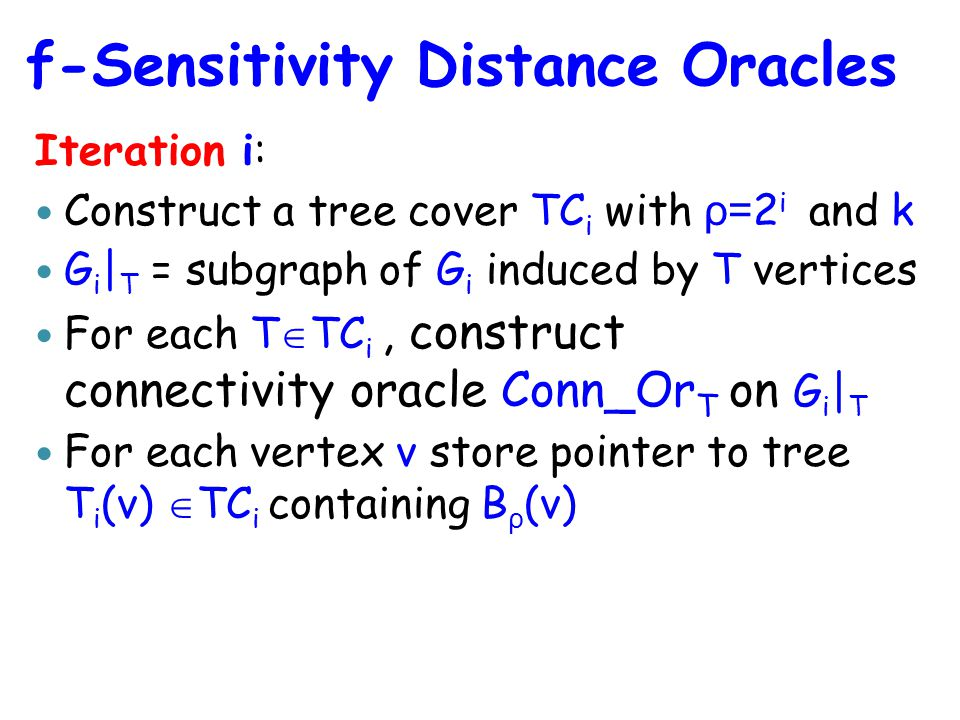 Iteration i: Construct a tree cover TC i with ρ= 2 i and k G i | T = subgraph of G i induced by T vertices For each T  TC i, construct connectivity oracle Conn_Or T on G i | T For each vertex v store pointer to tree T i (v)  TC i containing B ρ (v) f-Sensitivity Distance Oracles