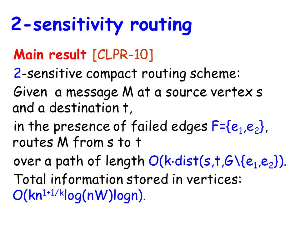 Main result [CLPR-10] 2-sensitive compact routing scheme: Given a message M at a source vertex s and a destination t, in the presence of failed edges F={e 1,e 2 }, routes M from s to t over a path of length O(k ⋅ dist(s,t,G\{e 1,e 2 }).