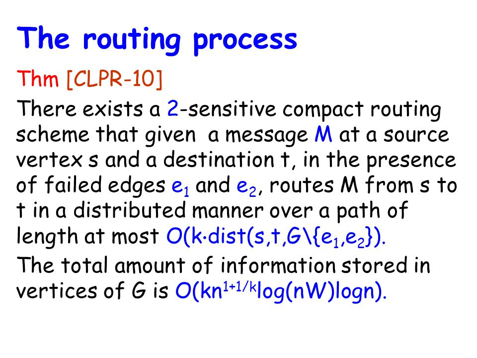 Thm [CLPR-10] There exists a 2-sensitive compact routing scheme that given a message M at a source vertex s and a destination t, in the presence of failed edges e 1 and e 2, routes M from s to t in a distributed manner over a path of length at most O(k ⋅ dist(s,t,G\{e 1,e 2 }).