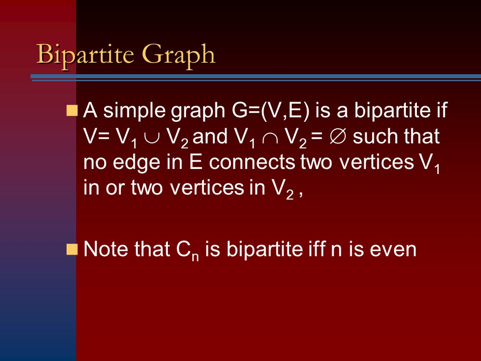Bipartite Graph A simple graph G=(V,E) is a bipartite if V= V 1  V 2 and V 1  V 2 =  such that no edge in E connects two vertices V 1 in or two ver