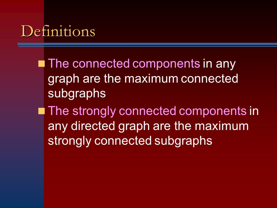 Definitions The connected components in any graph are the maximum connected subgraphs The strongly connected components in any directed graph are the