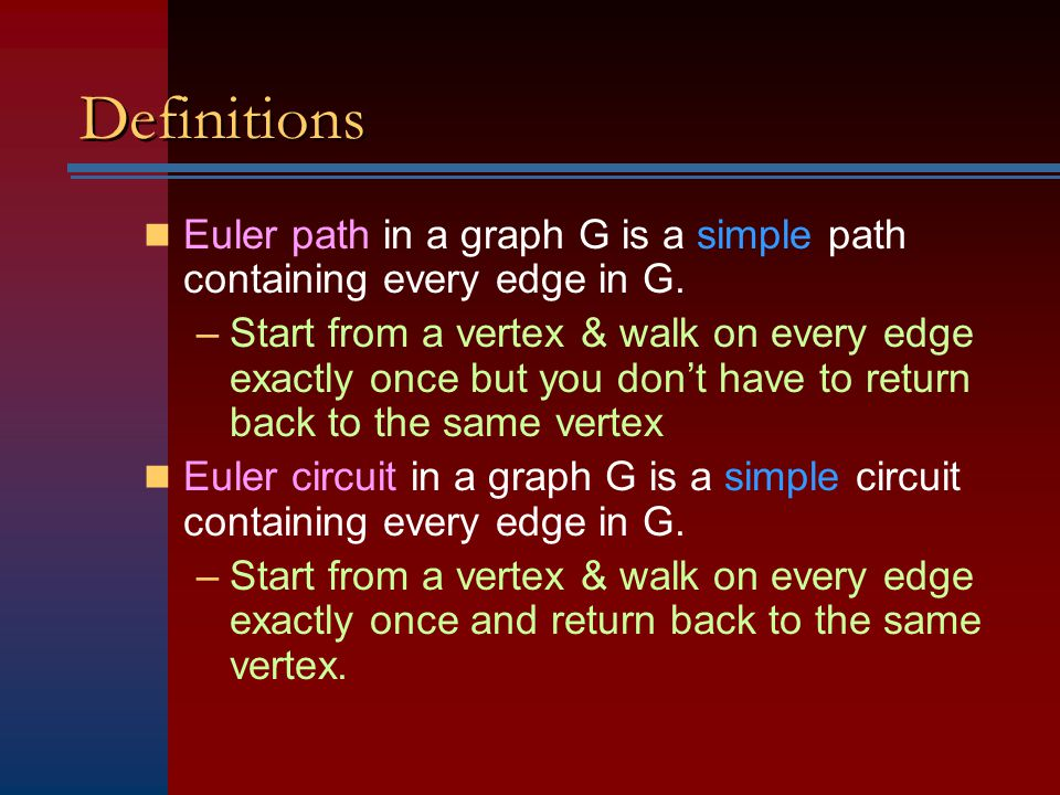 Definitions Euler path in a graph G is a simple path containing every edge in G. –Start from a vertex & walk on every edge exactly once but you don't