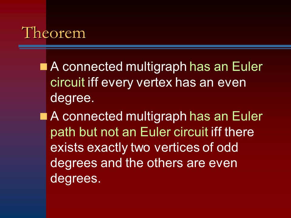 Theorem A connected multigraph has an Euler circuit iff every vertex has an even degree. A connected multigraph has an Euler path but not an Euler cir