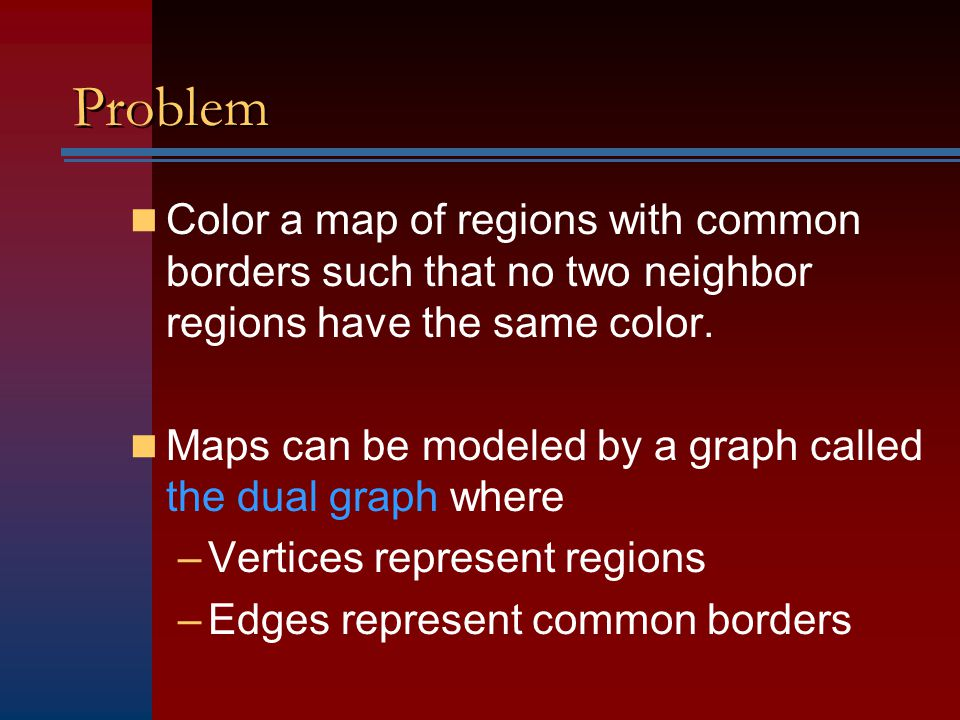 Problem Color a map of regions with common borders such that no two neighbor regions have the same color. Maps can be modeled by a graph called the du