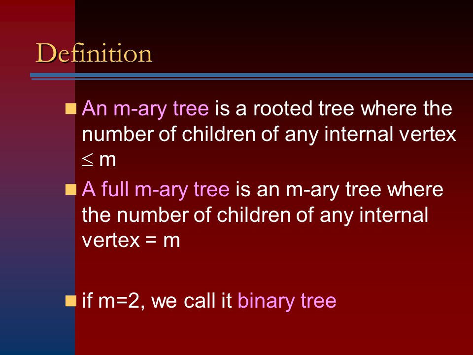 Definition An m-ary tree is a rooted tree where the number of children of any internal vertex  m A full m-ary tree is an m-ary tree where the number