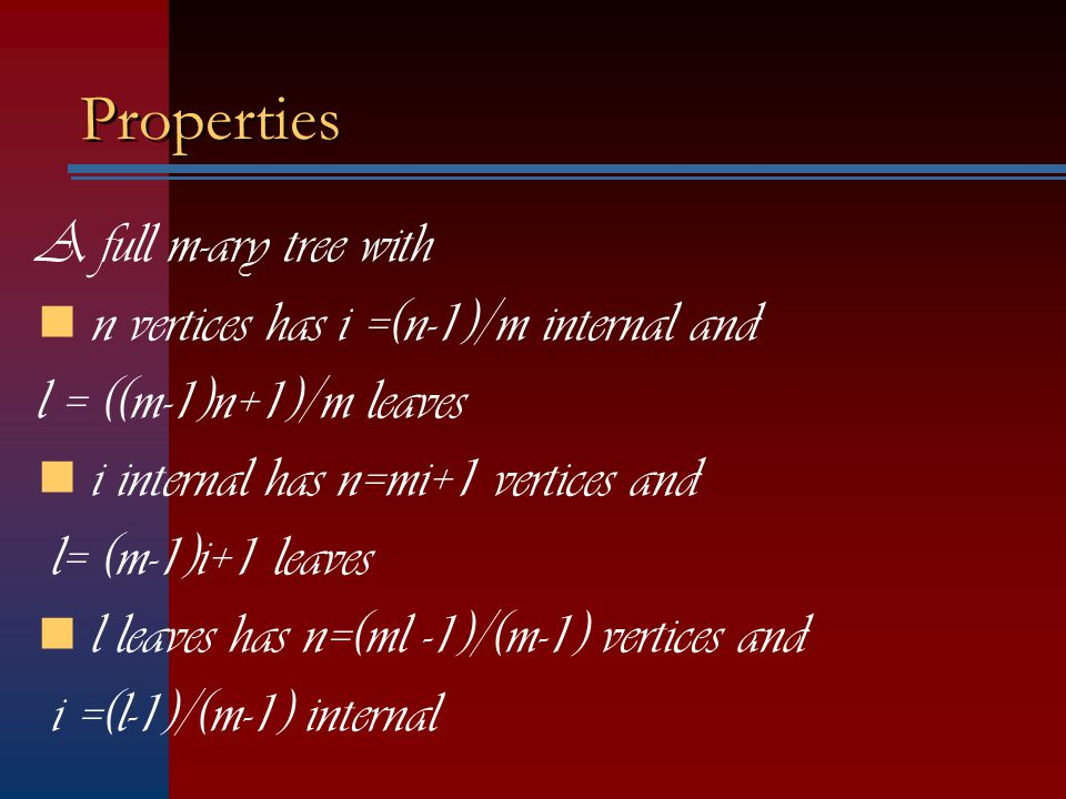 Properties A full m-ary tree with n vertices has i =(n-1)/m internal and l = ((m-1)n+1)/m leaves i internal has n=mi+1 vertices and l= (m-1)i+1 leaves