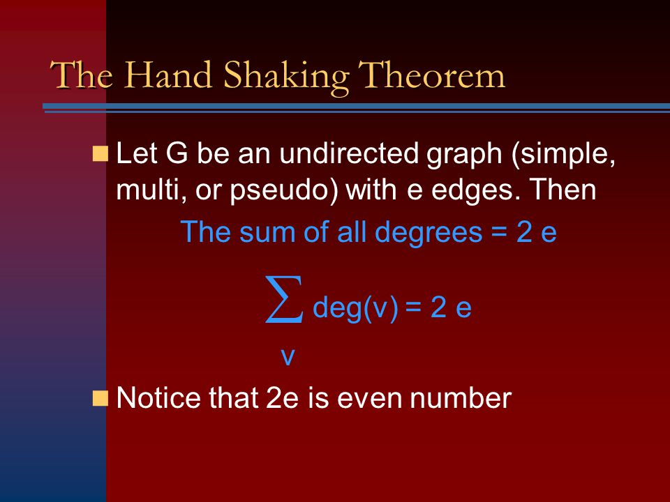 The Hand Shaking Theorem Let G be an undirected graph (simple, multi, or pseudo) with e edges. Then The sum of all degrees = 2 e  deg(v) = 2 e v Noti