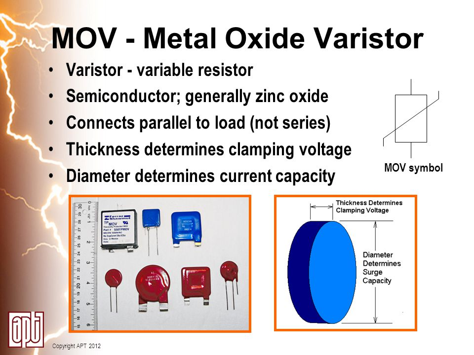 Copyright APT 2012 MOV - Metal Oxide Varistor Varistor - variable resistor Semiconductor; generally zinc oxide Connects parallel to load (not series)