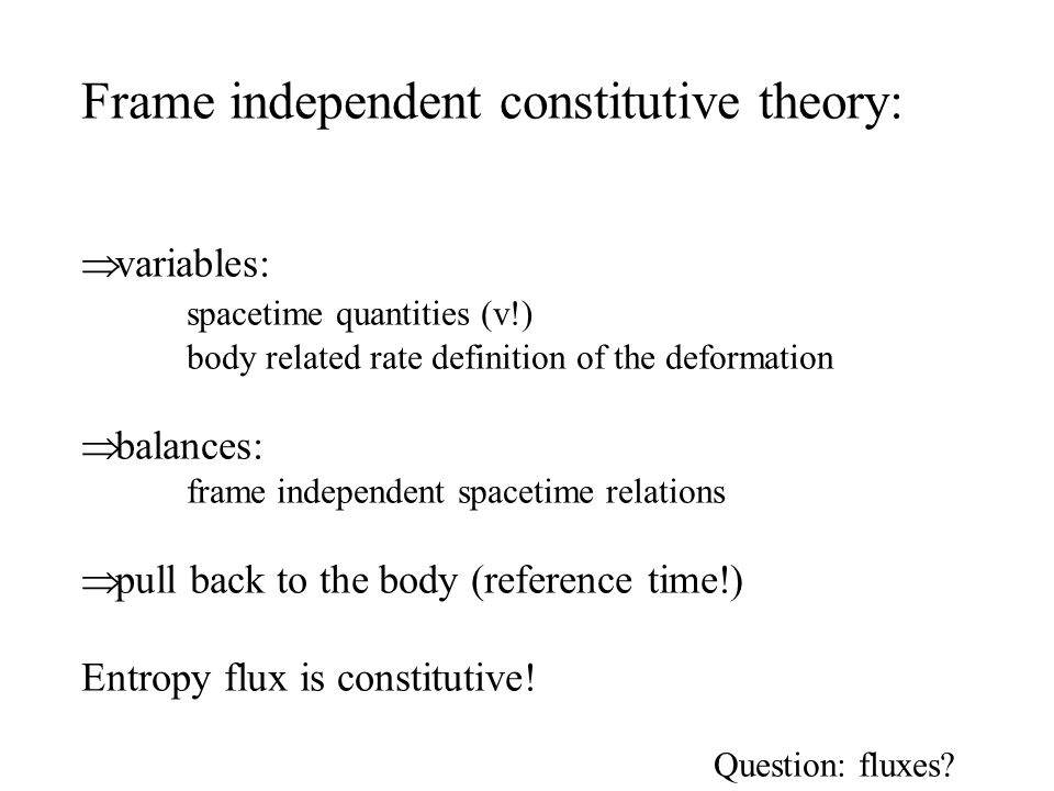 Frame independent constitutive theory:  variables: spacetime quantities (v!) body related rate definition of the deformation  balances: frame independent spacetime relations  pull back to the body (reference time!) Entropy flux is constitutive.