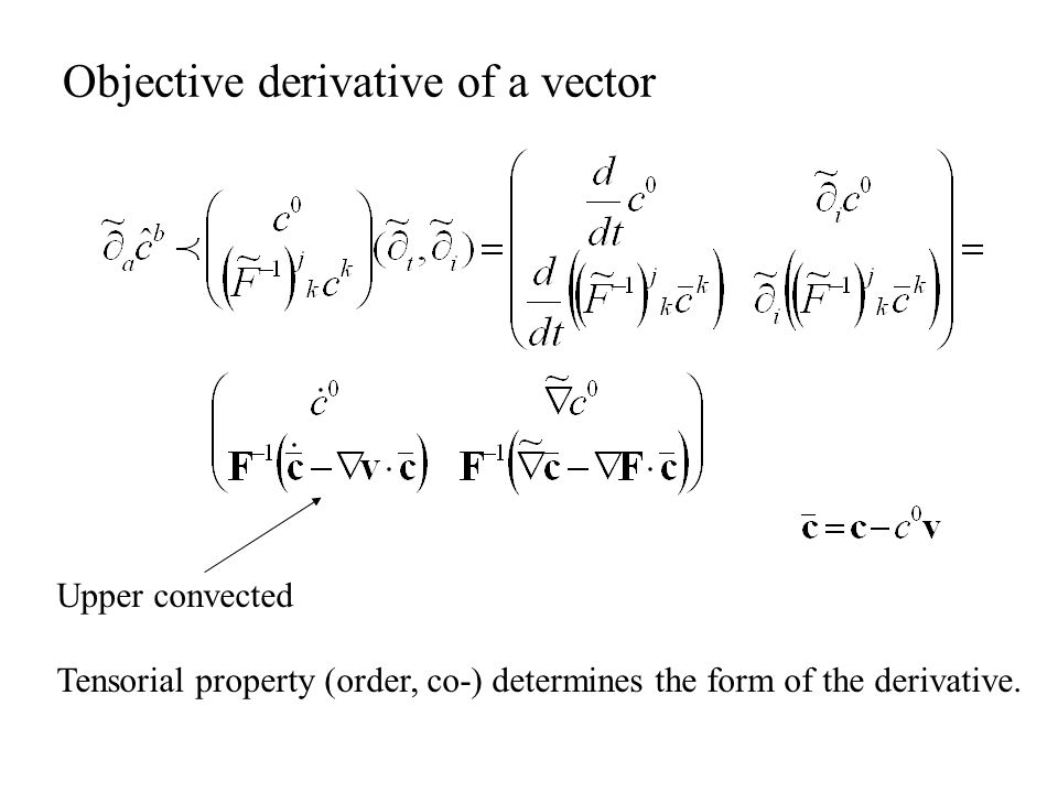 Objective derivative of a vector Upper convected Tensorial property (order, co-) determines the form of the derivative.