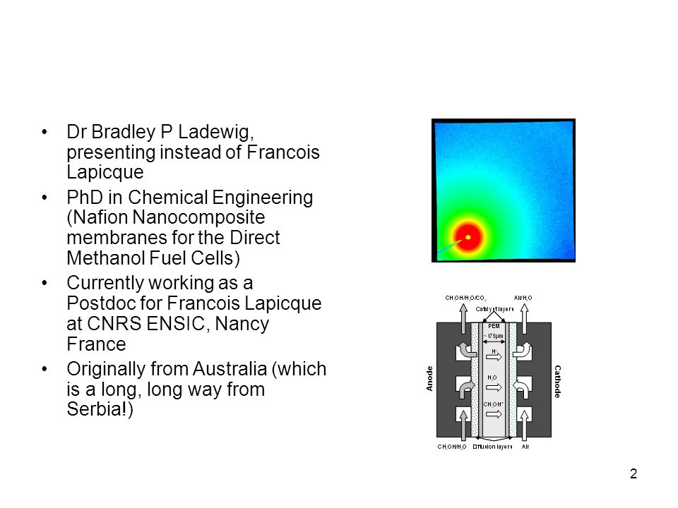 2 Dr Bradley P Ladewig, presenting instead of Francois Lapicque PhD in Chemical Engineering (Nafion Nanocomposite membranes for the Direct Methanol Fuel Cells) Currently working as a Postdoc for Francois Lapicque at CNRS ENSIC, Nancy France Originally from Australia (which is a long, long way from Serbia!)