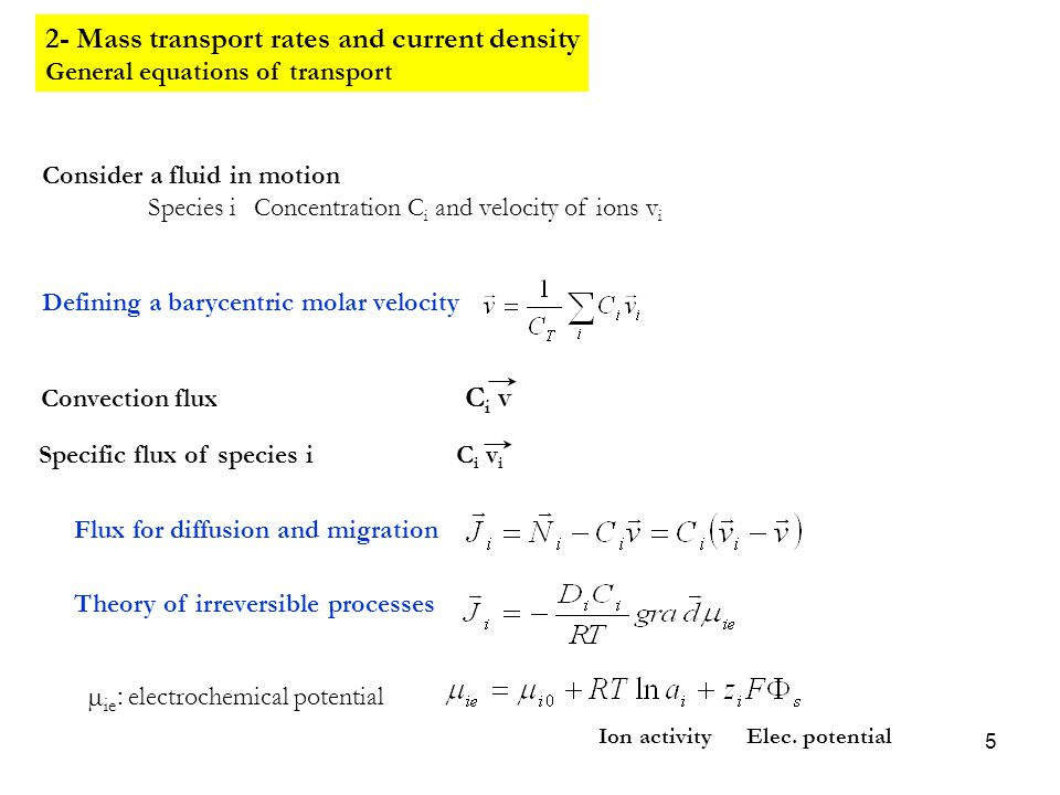 5 2- Mass transport rates and current density General equations of transport Consider a fluid in motion Species iConcentration C i and velocity of ions v i Defining a barycentric molar velocity Convection flux C i v Specific flux of species iC i v i Flux for diffusion and migration Theory of irreversible processes µ ie : electrochemical potential Ion activity Elec.