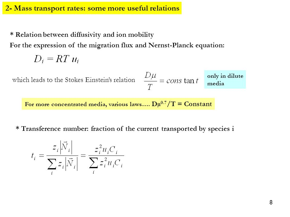8 For the expression of the migration flux and Nernst-Planck equation: which leads to the Stokes Einstein's relation only in dilute media 2- Mass transport rates: some more useful relations * Relation between diffusivity and ion mobility * Transference number: fraction of the current transported by species i For more concentrated media, various laws….