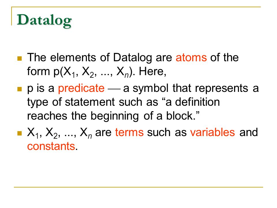 Datalog The elements of Datalog are atoms of the form p(X 1, X 2,..., X n ).