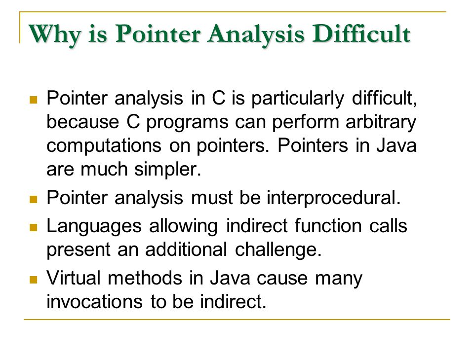 Why is Pointer Analysis Difficult Pointer analysis in C is particularly difficult, because C programs can perform arbitrary computations on pointers.