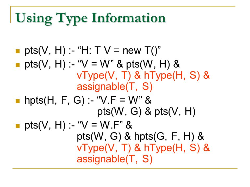Using Type Information pts(V, H) :- H: T V = new T() pts(V, H) :- V = W & pts(W, H) & vType(V, T) & hType(H, S) & assignable(T, S) hpts(H, F, G) :- V.F = W & pts(W, G) & pts(V, H) pts(V, H) :- V = W.F & pts(W, G) & hpts(G, F, H) & vType(V, T) & hType(H, S) & assignable(T, S)