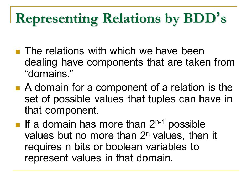 Representing Relations by BDD ' s The relations with which we have been dealing have components that are taken from domains. A domain for a component of a relation is the set of possible values that tuples can have in that component.