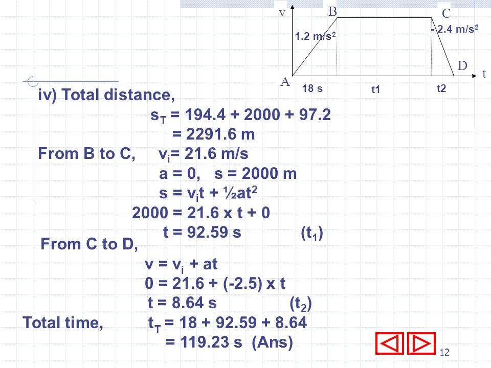 11 i) From A to B, v i = 0 m/s a = 1.2 m/s 2 t = 18 s, v = v i + at = 0 + 1.2 x 18 = 21.6 m/s ii) From A to B, s = v i t + ½at 2 = 0 x 18 + ½ x 1.2 x