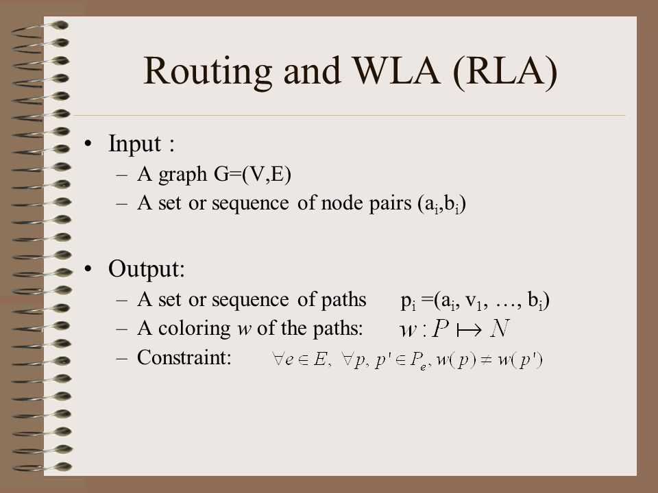 Routing and WLA (RLA) Input : –A graph G=(V,E) –A set or sequence of node pairs (a i,b i ) Output: –A set or sequence of paths p i =(a i, v 1, …, b i ) –A coloring w of the paths: –Constraint: