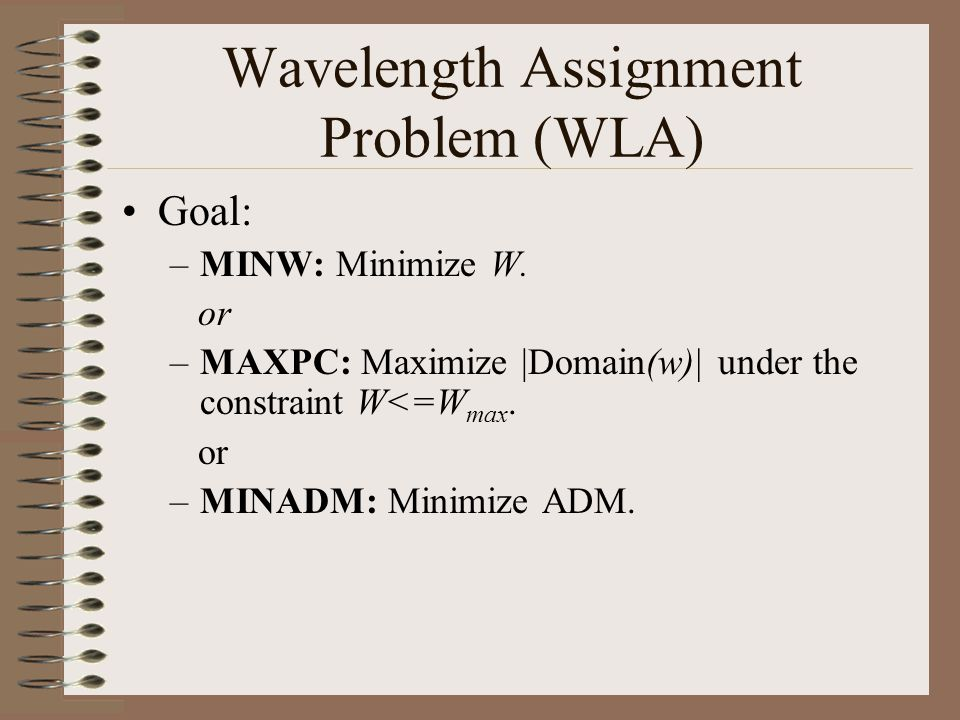 Wavelength Assignment Problem (WLA) Goal: –MINW: Minimize W.