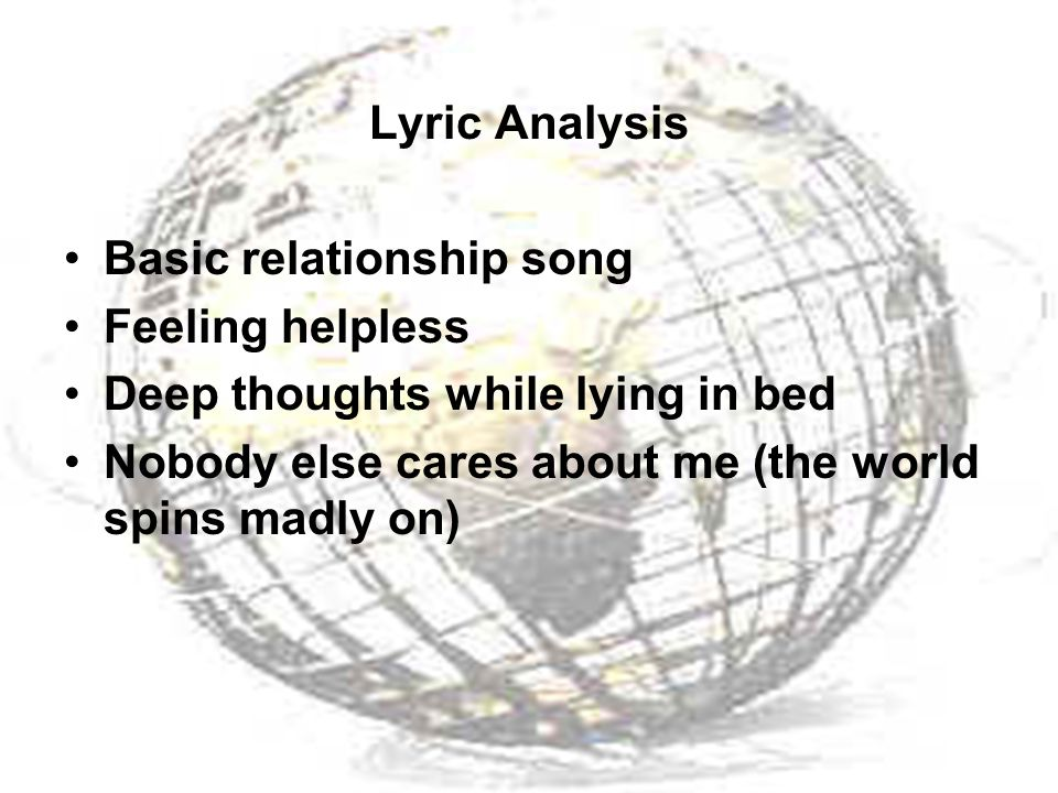 Lyric Analysis Basic relationship song Feeling helpless Deep thoughts while lying in bed Nobody else cares about me (the world spins madly on)
