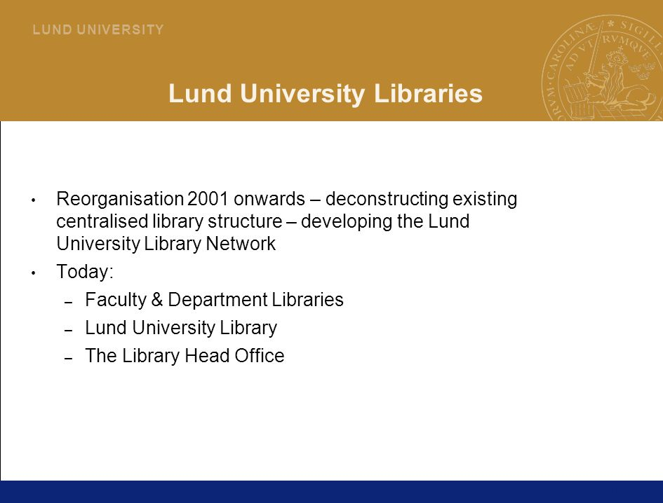 15 L U N D U N I V E R S I T Y Lund University Libraries Reorganisation 2001 onwards – deconstructing existing centralised library structure – developing the Lund University Library Network Today: – Faculty & Department Libraries – Lund University Library – The Library Head Office