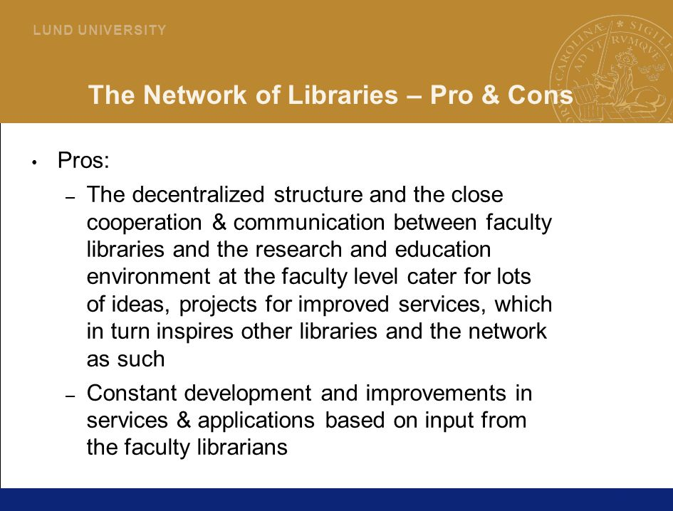 20 L U N D U N I V E R S I T Y The Network of Libraries – Pro & Cons Pros: – The decentralized structure and the close cooperation & communication between faculty libraries and the research and education environment at the faculty level cater for lots of ideas, projects for improved services, which in turn inspires other libraries and the network as such – Constant development and improvements in services & applications based on input from the faculty librarians