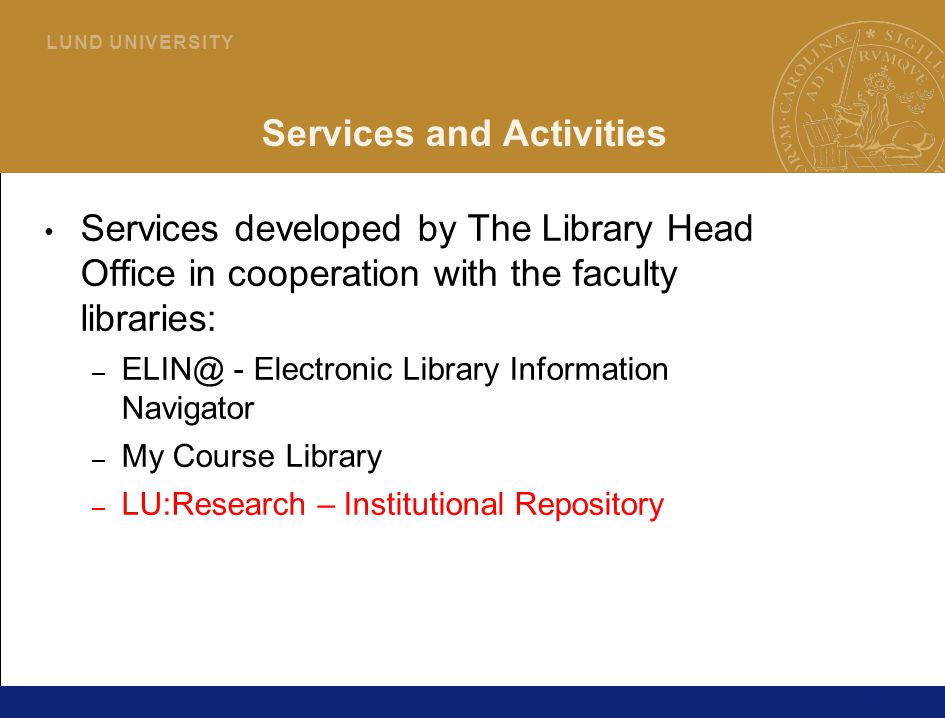 29 L U N D U N I V E R S I T Y Services and Activities Services developed by The Library Head Office in cooperation with the faculty libraries: – ELIN@ - Electronic Library Information Navigator – My Course Library – LU:Research – Institutional Repository