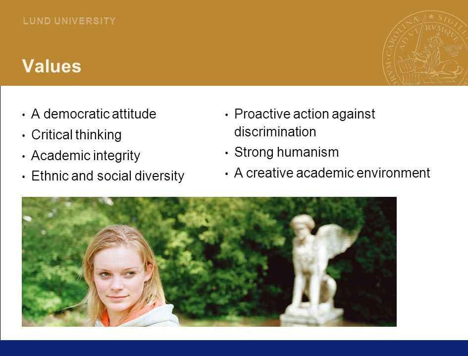 3 L U N D U N I V E R S I T Y Values A democratic attitude Critical thinking Academic integrity Ethnic and social diversity Proactive action against discrimination Strong humanism A creative academic environment