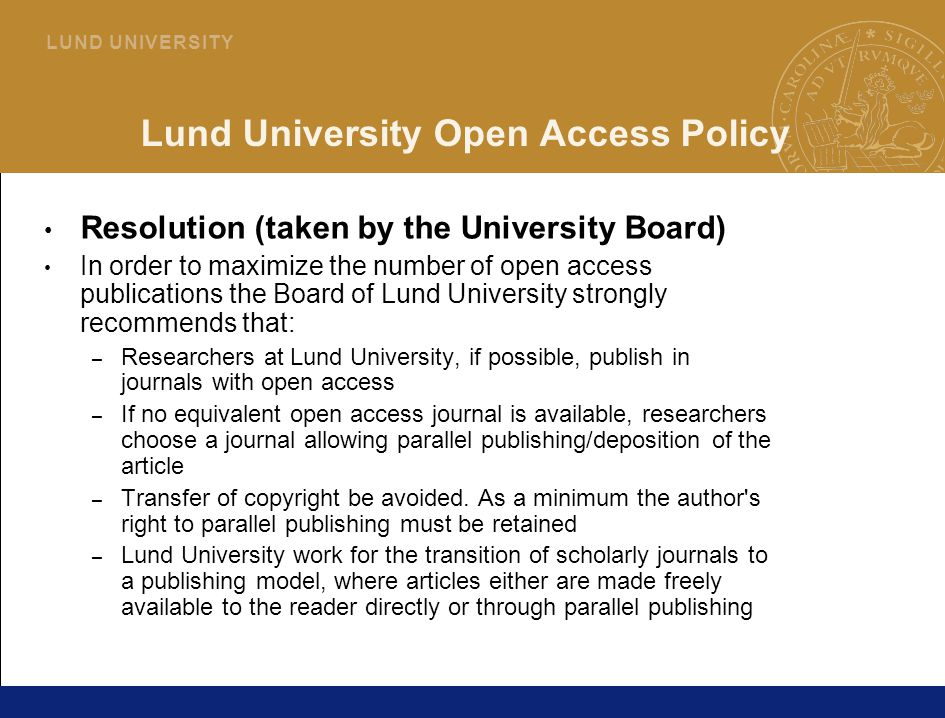 35 L U N D U N I V E R S I T Y Lund University Open Access Policy Resolution (taken by the University Board) In order to maximize the number of open access publications the Board of Lund University strongly recommends that: – Researchers at Lund University, if possible, publish in journals with open access – If no equivalent open access journal is available, researchers choose a journal allowing parallel publishing/deposition of the article – Transfer of copyright be avoided.