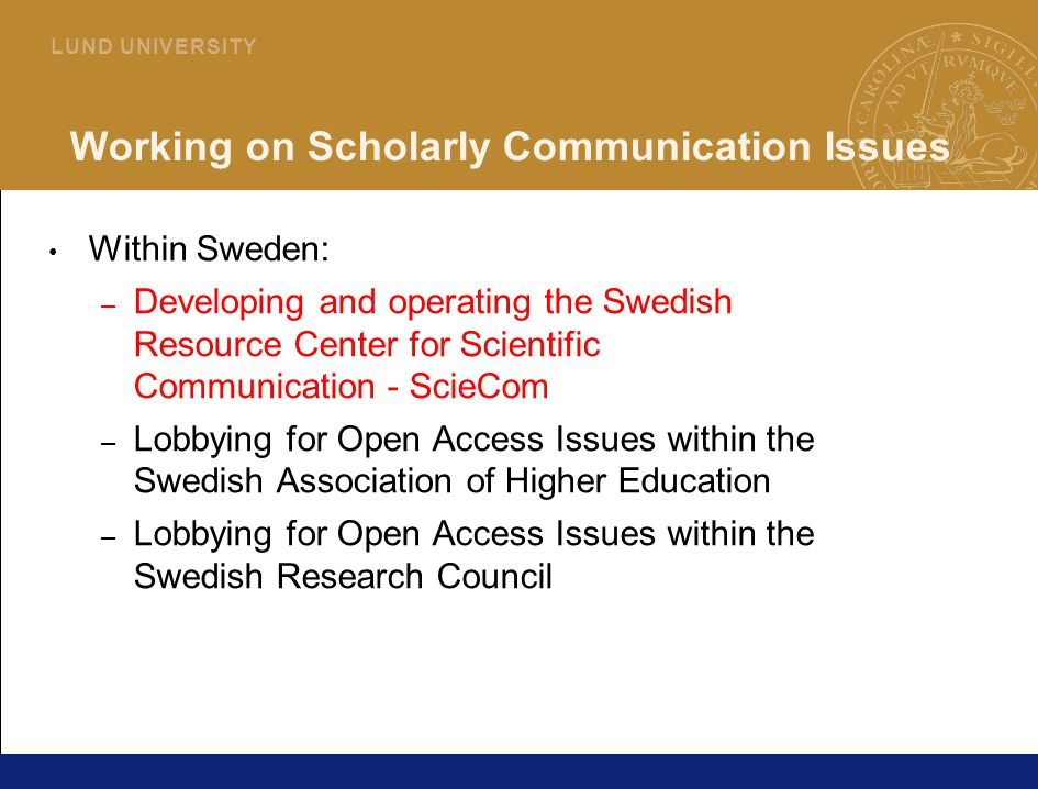 36 L U N D U N I V E R S I T Y Working on Scholarly Communication Issues Within Sweden: – Developing and operating the Swedish Resource Center for Scientific Communication - ScieCom – Lobbying for Open Access Issues within the Swedish Association of Higher Education – Lobbying for Open Access Issues within the Swedish Research Council