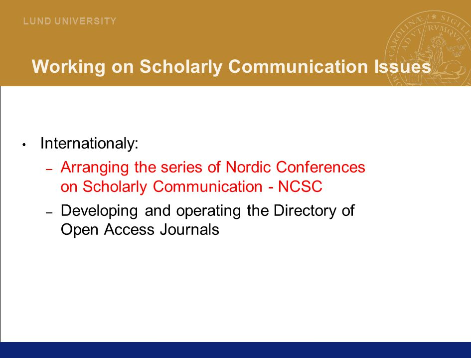 39 L U N D U N I V E R S I T Y Working on Scholarly Communication Issues Internationaly: – Arranging the series of Nordic Conferences on Scholarly Communication - NCSC – Developing and operating the Directory of Open Access Journals