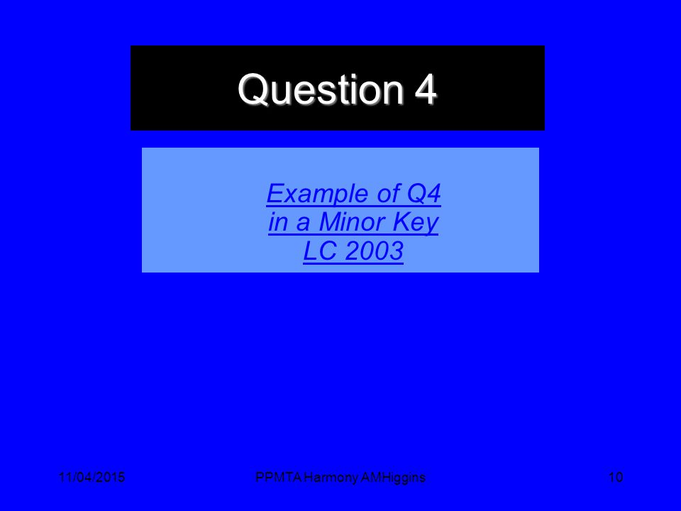 11/04/2015PPMTA Harmony AMHiggins10 Question 4 Example of Q4 in a Minor Key LC 2003
