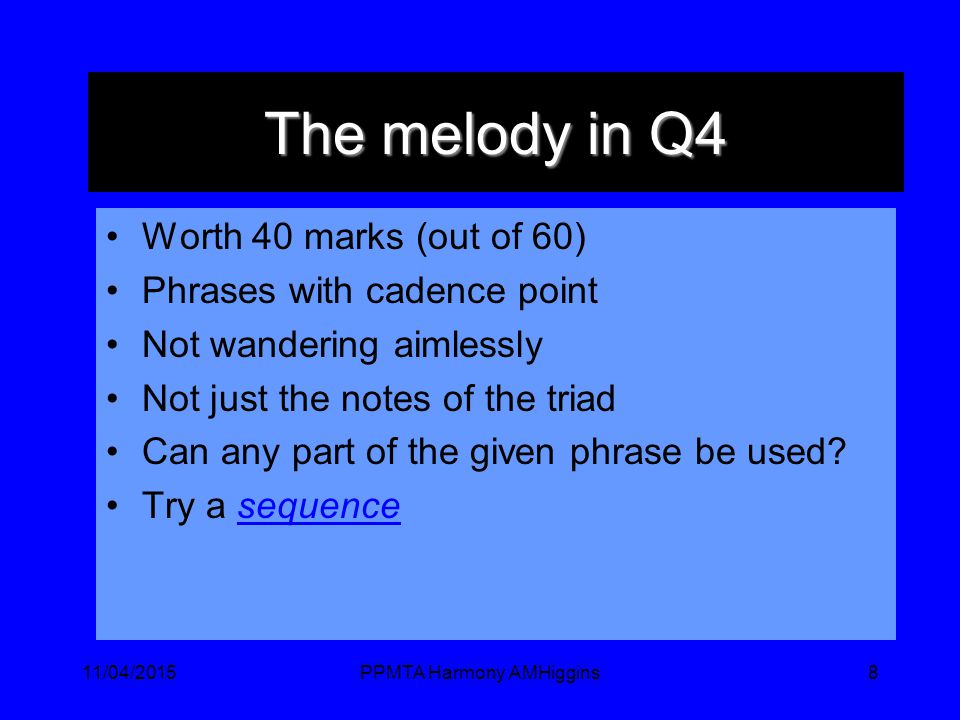 11/04/2015PPMTA Harmony AMHiggins8 The melody in Q4 Worth 40 marks (out of 60) Phrases with cadence point Not wandering aimlessly Not just the notes of the triad Can any part of the given phrase be used.