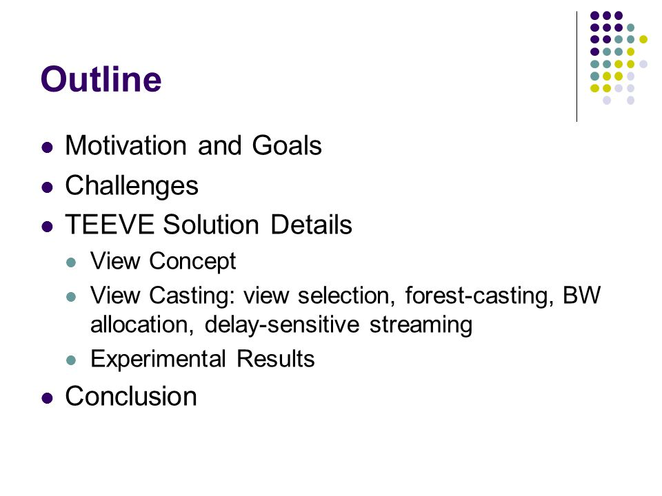 Outline Motivation and Goals Challenges TEEVE Solution Details View Concept View Casting: view selection, forest-casting, BW allocation, delay-sensitive streaming Experimental Results Conclusion