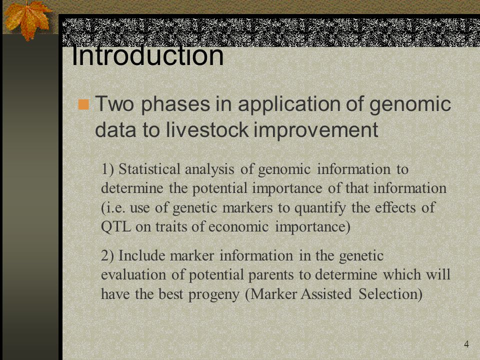 4 Introduction Two phases in application of genomic data to livestock improvement 1) Statistical analysis of genomic information to determine the potential importance of that information (i.e.