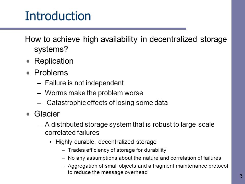 14 Glacier – Object Aggregation Recovery –Both primary store data and the aggregated directory could be lost after a correlated failure –Recover aggregated directory by walking the DAG Consolidation –Periodically check the aggregate directory for aggregates whose leases will expire soon Not renew the lease if many objects have expired leases –Non-expired objects are consolidated with new objects to generate a new aggregate –Particularly effective when object lifetimes are bimodal Consolidated aggregate contains mostly long-lived objects