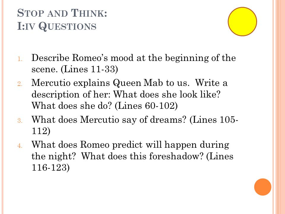 S TOP AND T HINK : I: IV Q UESTIONS 1. Describe Romeo's mood at the beginning of the scene.