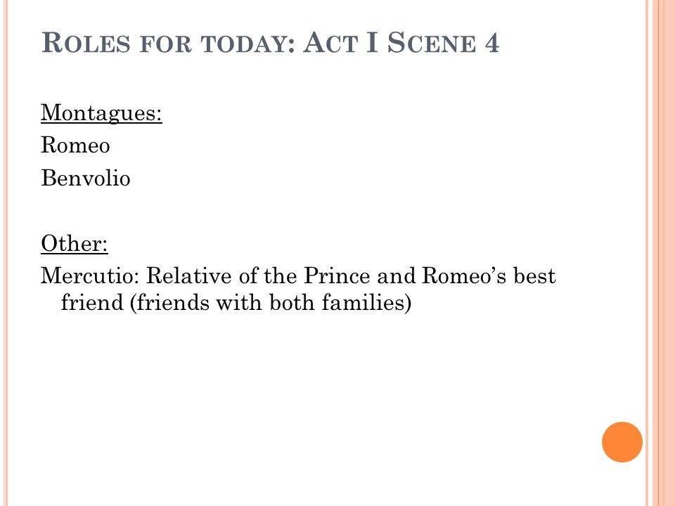 R OLES FOR TODAY : A CT I S CENE 4 Montagues: Romeo Benvolio Other: Mercutio: Relative of the Prince and Romeo's best friend (friends with both families)