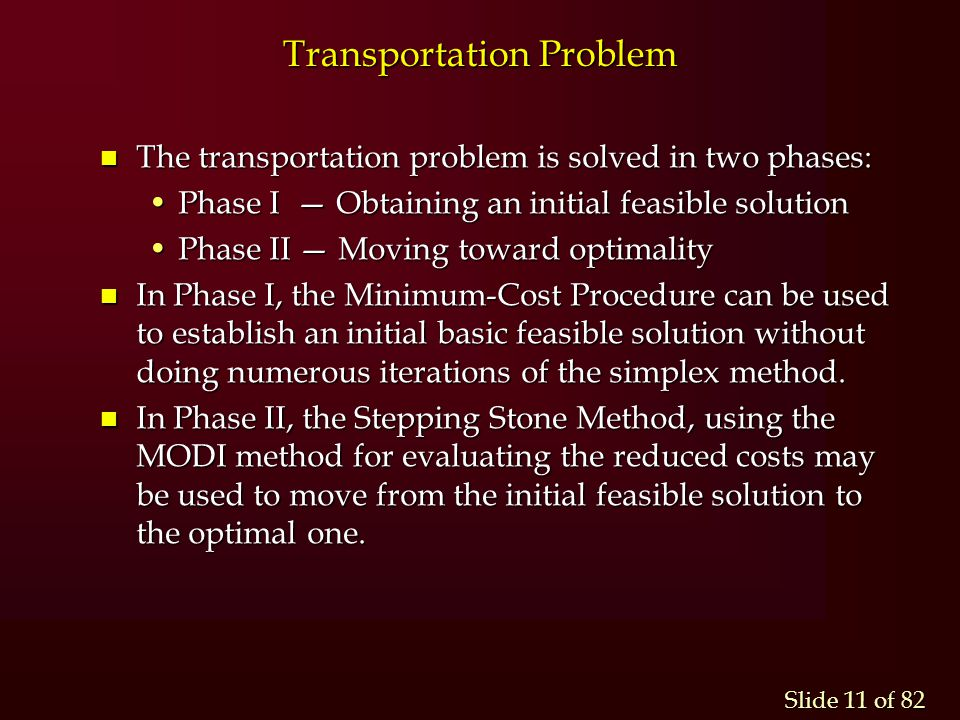 Slide 11 of 82 n The transportation problem is solved in two phases: Phase I — Obtaining an initial feasible solutionPhase I — Obtaining an initial fe