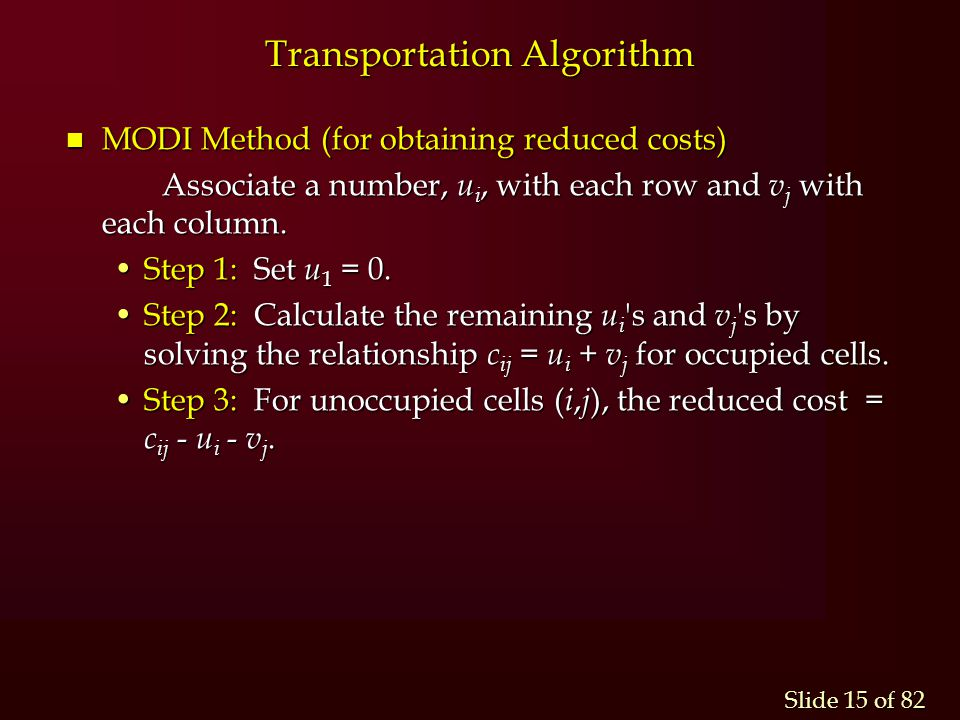 Slide 15 of 82 Transportation Algorithm n MODI Method (for obtaining reduced costs) Associate a number, u i, with each row and v j with each column. S