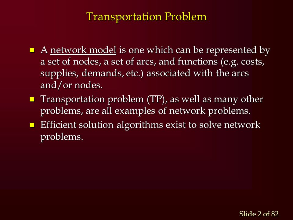Slide 2 of 82 n A network model is one which can be represented by a set of nodes, a set of arcs, and functions (e.g. costs, supplies, demands, etc.)