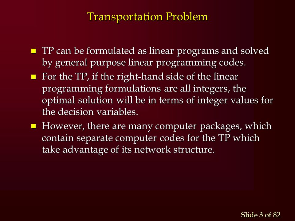Slide 3 of 82 n TP can be formulated as linear programs and solved by general purpose linear programming codes. n For the TP, if the right-hand side o