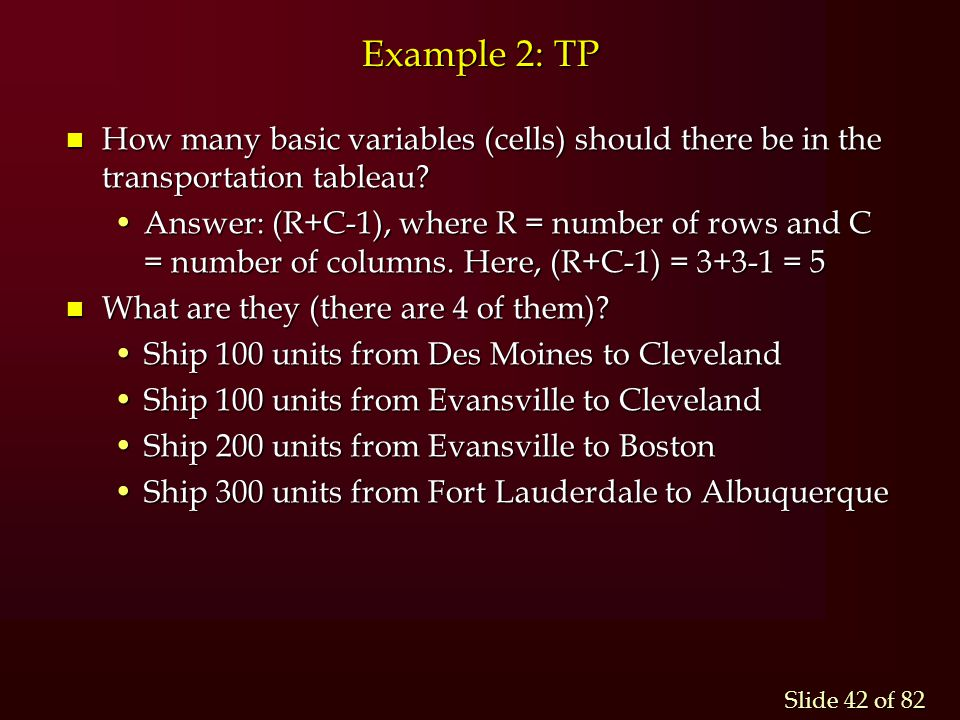 Slide 42 of 82 Example 2: TP n How many basic variables (cells) should there be in the transportation tableau? Answer: (R+C-1), where R = number of ro