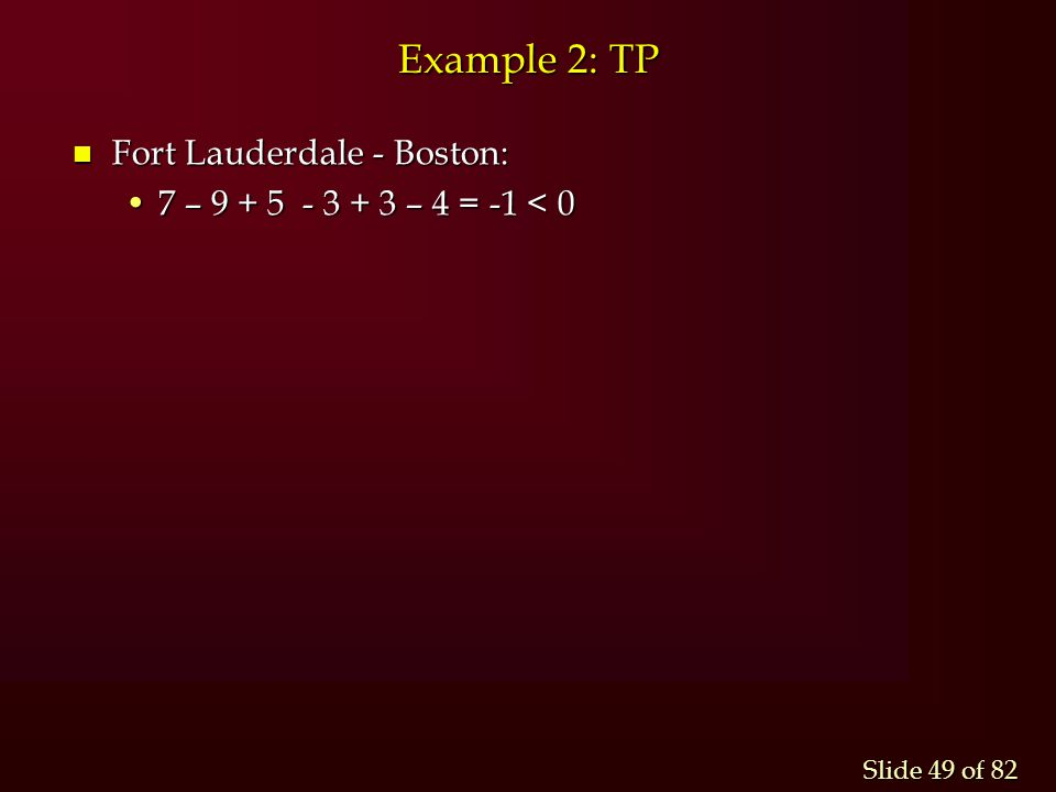 Slide 49 of 82 Example 2: TP n Fort Lauderdale - Boston: 7 – 9 + 5 - 3 + 3 – 4 = -1 < 07 – 9 + 5 - 3 + 3 – 4 = -1 < 0