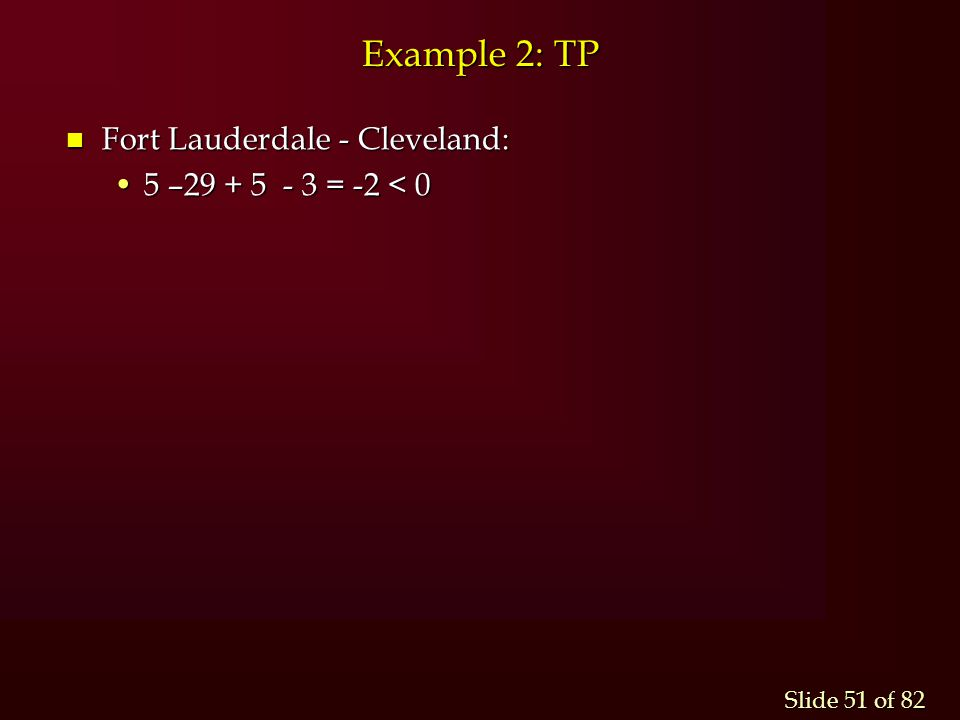 Slide 51 of 82 Example 2: TP n Fort Lauderdale - Cleveland: 5 –29 + 5 - 3 = -2 < 05 –29 + 5 - 3 = -2 < 0