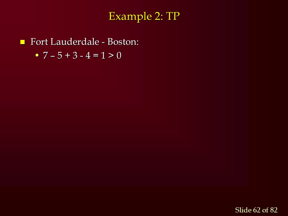 Slide 62 of 82 Example 2: TP n Fort Lauderdale - Boston: 7 – 5 + 3 - 4 = 1 > 07 – 5 + 3 - 4 = 1 > 0