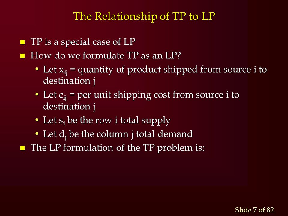 Slide 7 of 82 The Relationship of TP to LP n TP is a special case of LP n How do we formulate TP as an LP? Let x ij = quantity of product shipped from