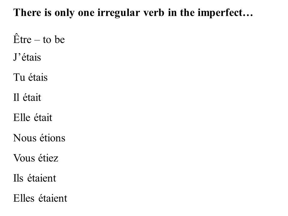 There is only one irregular verb in the imperfect… Être – to be J'étais Tu étais Il était Elle était Nous étions Vous étiez Ils étaient Elles étaient